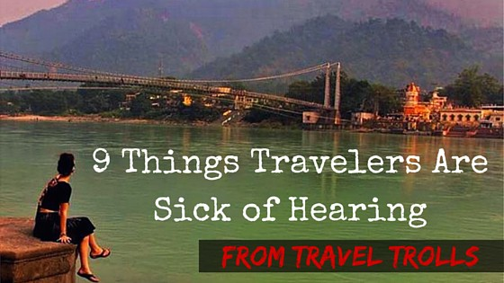 9 Things Travelers Are Sick of Hearing from Travel Trolls