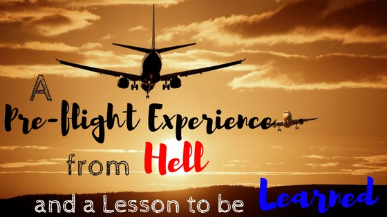 A Pre-flight Experience from Hell and a Lesson to Be Learned