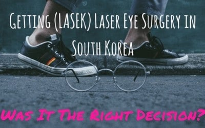 Getting Laser Eye Surgery in South Korea (LASEK): Was It The Right Decision?